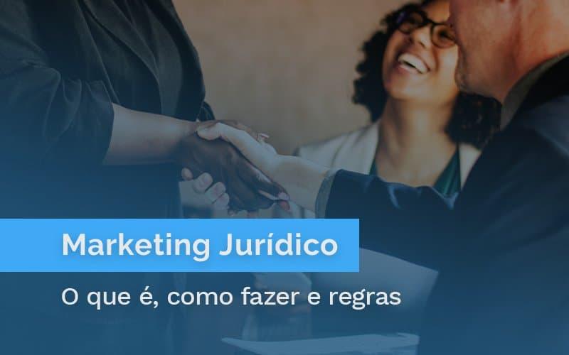 Marketing Jurídico: O que é, Como Fazer e Regras