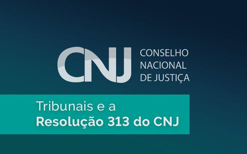 Resolução 313 do CNJ: quais tribunais estão seguindo